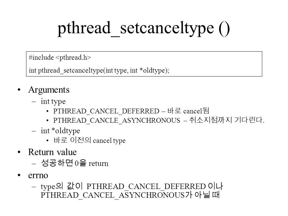 pthread_setcanceltype () Arguments –int type PTHREAD_CANCEL_DEFERRED – 바로 cancel 됨 PTHREAD_CANCLE_ASYNCHRONOUS – 취소지점까지 기다린다.