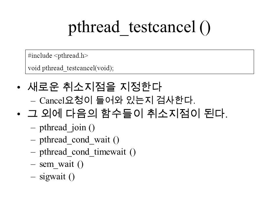 pthread_testcancel () 새로운 취소지점을 지정한다 –Cancel 요청이 들어와 있는지 검사한다.