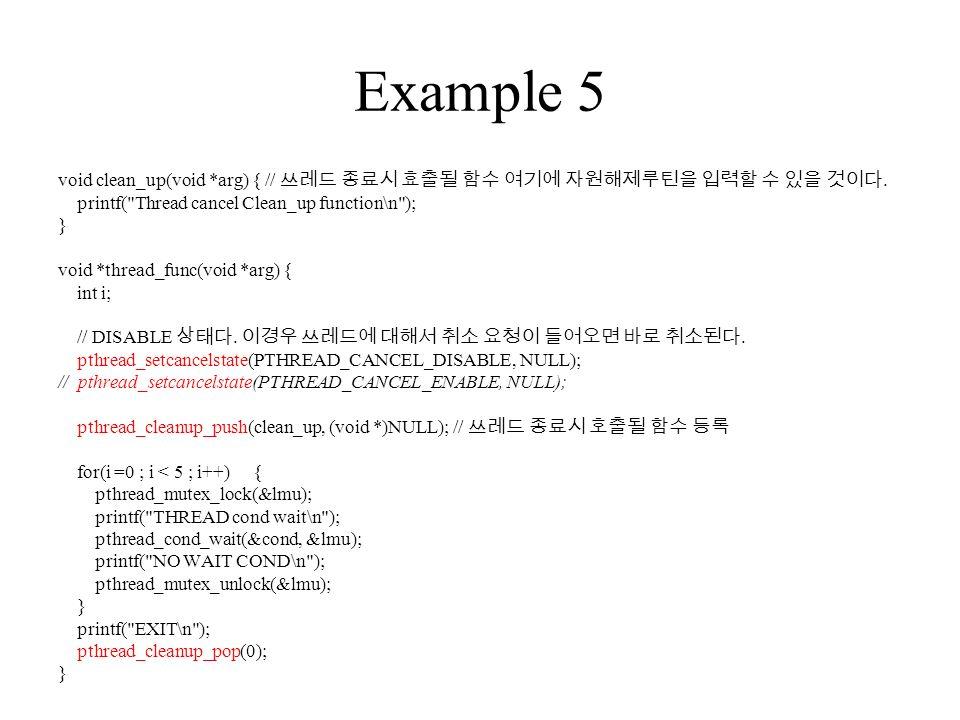 Example 5 void clean_up(void *arg) { // 쓰레드 종료시 효출될 함수 여기에 자원해제루틴을 입력할 수 있을 것이다.