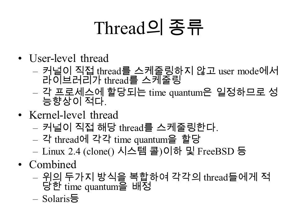 Thread 의 종류 User-level thread – 커널이 직접 thread 를 스케줄링하지 않고 user mode 에서 라이브러리가 thread 를 스케줄링 – 각 프로세스에 할당되는 time quantum 은 일정하므로 성 능향상이 적다.