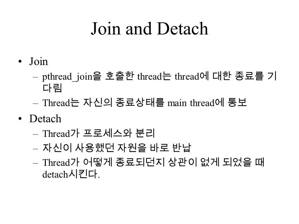 Join and Detach Join –pthread_join 을 호출한 thread 는 thread 에 대한 종료를 기 다림 –Thread 는 자신의 종료상태를 main thread 에 통보 Detach –Thread 가 프로세스와 분리 – 자신이 사용했던 자원을 바로 반납 –Thread 가 어떻게 종료되던지 상관이 없게 되었을 때 detach 시킨다.