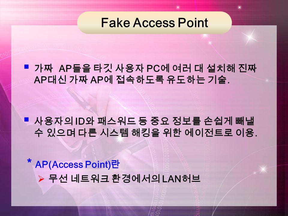 Fake Access Point  가짜 AP 들을 타깃 사용자 PC 에 여러 대 설치해 진짜 AP 대신 가짜 AP 에 접속하도록 유도하는 기술.
