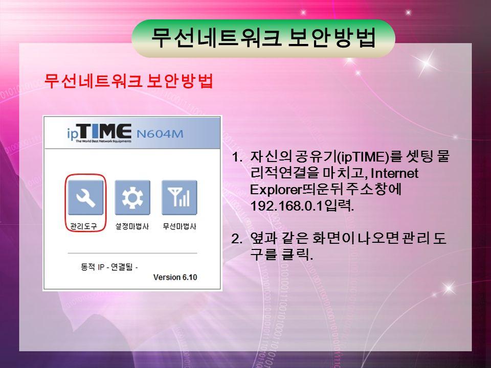 무선네트워크 보안방법 1. 자신의 공유기 (ipTIME) 를 셋팅 물 리적연결을 마치고, Internet Explorer 띄운뒤 주소창에 192.168.0.1 입력.