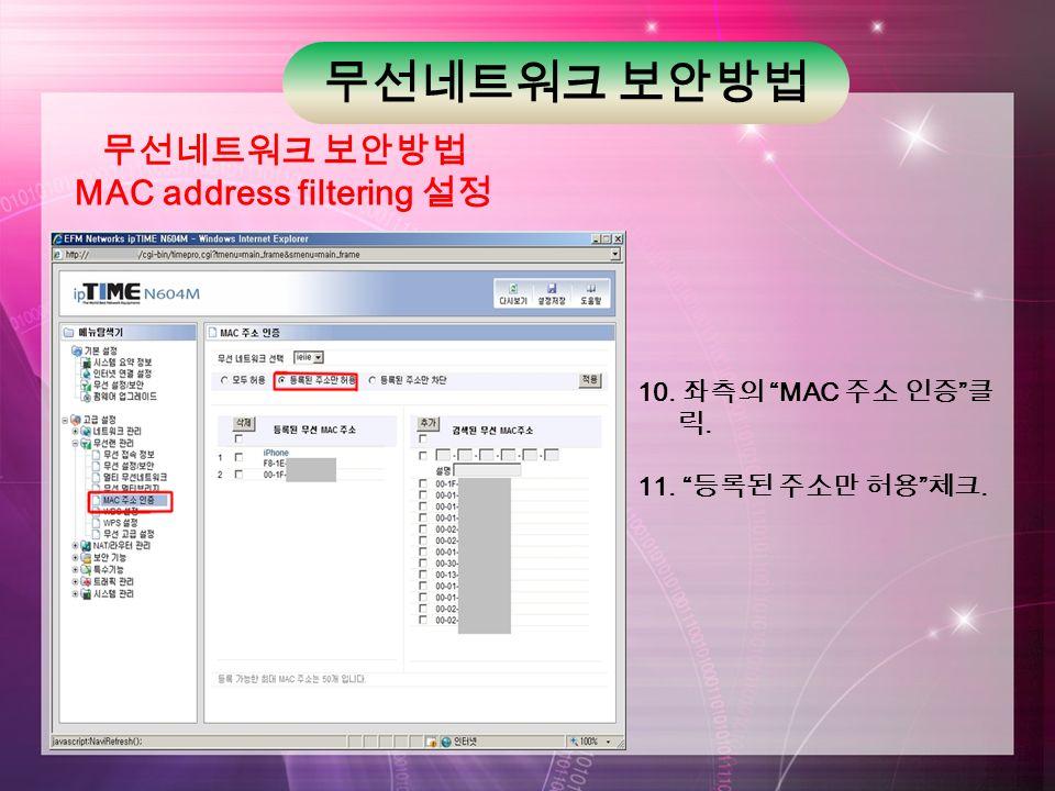 무선네트워크 보안방법 MAC address filtering 설정 10. 좌측의 MAC 주소 인증 클 릭. 11. 등록된 주소만 허용 체크.