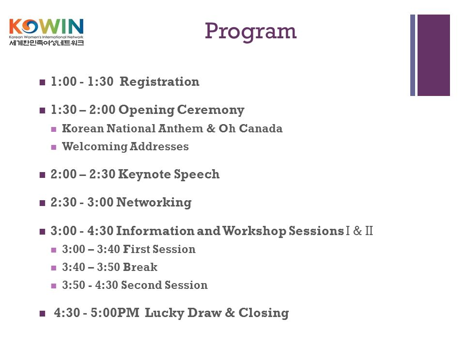 + Program 1:00 - 1:30 Registration 1:30 – 2:00 Opening Ceremony Korean National Anthem & Oh Canada Welcoming Addresses 2:00 – 2:30 Keynote Speech 2:30 - 3:00 Networking 3:00 - 4:30 Information and Workshop Sessions I & II 3:00 – 3:40 First Session 3:40 – 3:50 Break 3:50 - 4:30 Second Session 4:30 - 5:00PM Lucky Draw & Closing