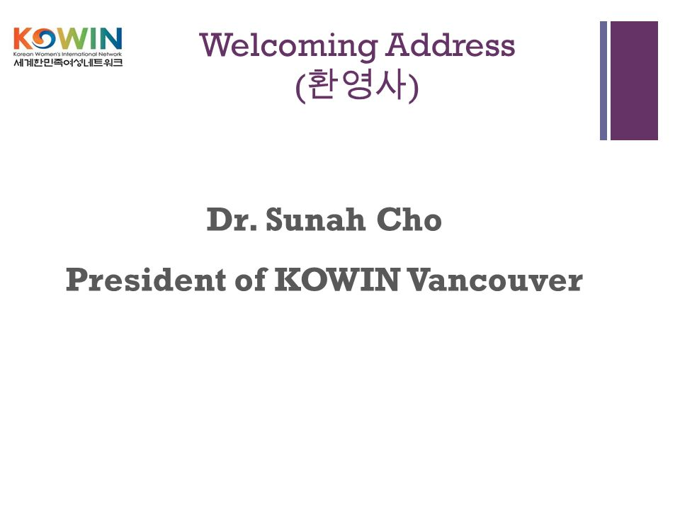 + Welcoming Address ( 환영사 ) Dr. Sunah Cho President of KOWIN Vancouver