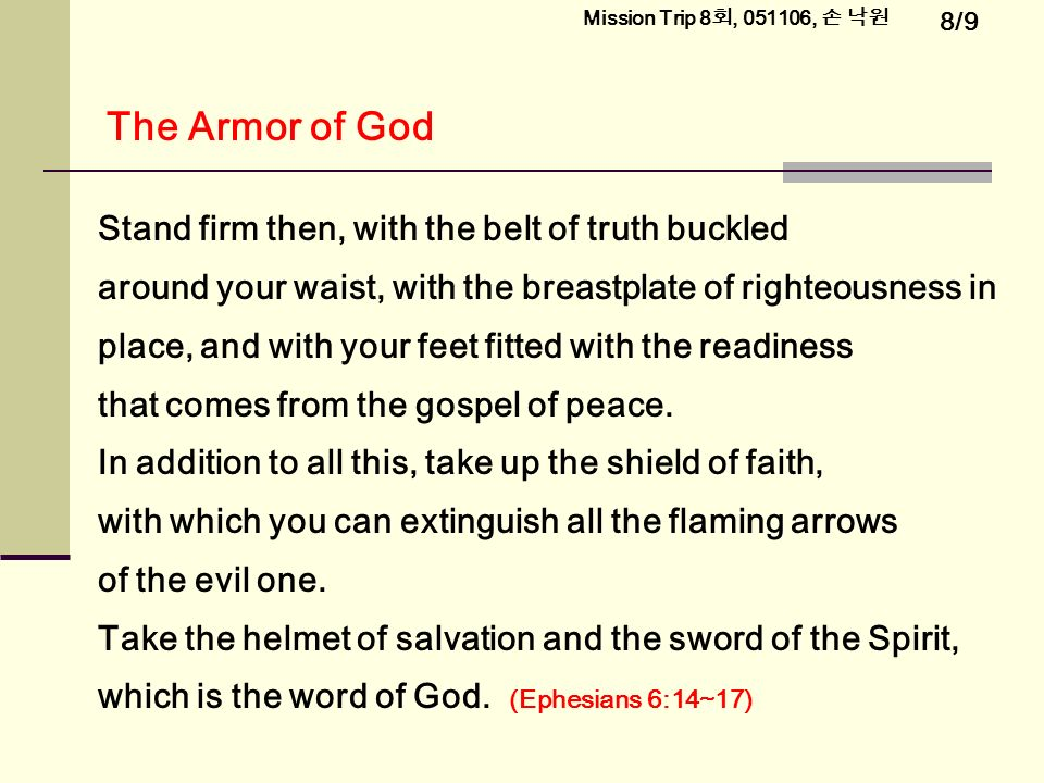 8/9 Mission Trip 8 회, , 손 낙원 Stand firm then, with the belt of truth buckled around your waist, with the breastplate of righteousness in place, and with your feet fitted with the readiness that comes from the gospel of peace.