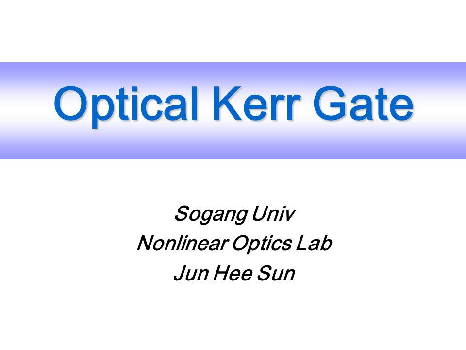Sogang Univ Nonlinear Optics Lab Jun Hee Sun Optical Kerr Gate