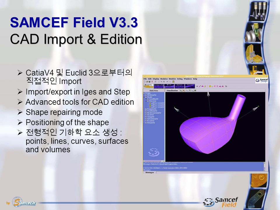 SAMCEF Field V3.3 CAD Import & Edition  CatiaV4 및 Euclid 3 으로부터의 직접적인 Import  Import/export in Iges and Step  Advanced tools for CAD edition  Shape repairing mode  Positioning of the shape  전형적인 기하학 요소 생성 : points, lines, curves, surfaces and volumes