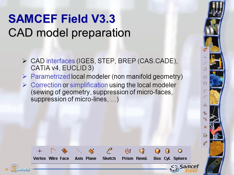  CAD interfaces (IGES, STEP, BREP (CAS.CADE), CATIA v4, EUCLID 3)  Parametrized local modeler (non manifold geometry)  Correction or simplification using the local modeler (sewing of geometry, suppression of micro-faces, suppression of micro-lines, …) SAMCEF Field V3.3 CAD model preparation