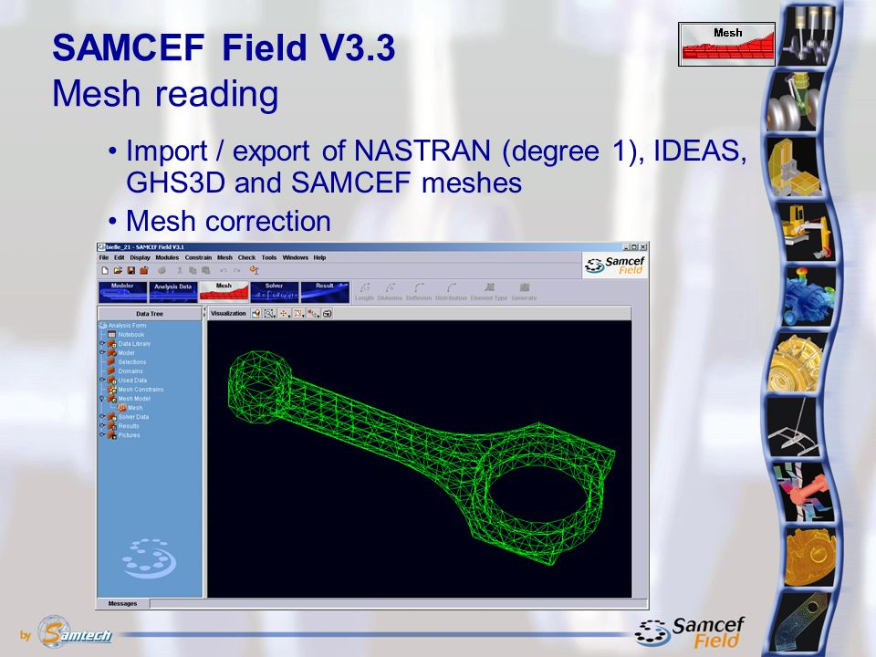 Import / export of NASTRAN (degree 1), IDEAS, GHS3D and SAMCEF meshes Mesh correction SAMCEF Field V3.3 Mesh reading
