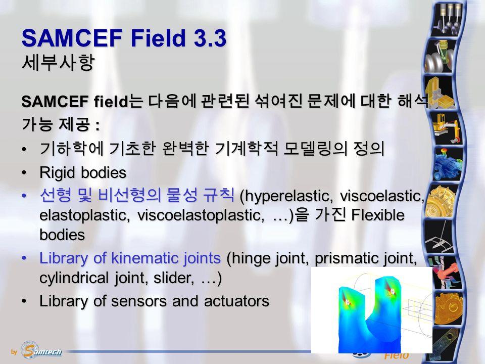 기하학에 기초한 완벽한 기계학적 모델링의 정의 기하학에 기초한 완벽한 기계학적 모델링의 정의 Rigid bodiesRigid bodies 선형 및 비선형의 물성 규칙 (hyperelastic, viscoelastic, elastoplastic, viscoelastoplastic, …) 을 가진 Flexible bodies 선형 및 비선형의 물성 규칙 (hyperelastic, viscoelastic, elastoplastic, viscoelastoplastic, …) 을 가진 Flexible bodies Library of kinematic joints (hinge joint, prismatic joint, cylindrical joint, slider, …)Library of kinematic joints (hinge joint, prismatic joint, cylindrical joint, slider, …) Library of sensors and actuatorsLibrary of sensors and actuators SAMCEF Field 3.3 세부사항 SAMCEF field 는 다음에 관련된 섞여진 문제에 대한 해석 가능 제공 :