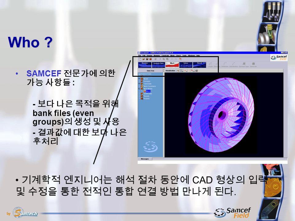 Who . SAMCEF 전문가에 의한 가능 사항들 : 기계학적 엔지니어는 해석 절차 동안에 CAD 형상의 입력 및 수정을 통한 전적인 통합 연결 방법 만나게 된다.
