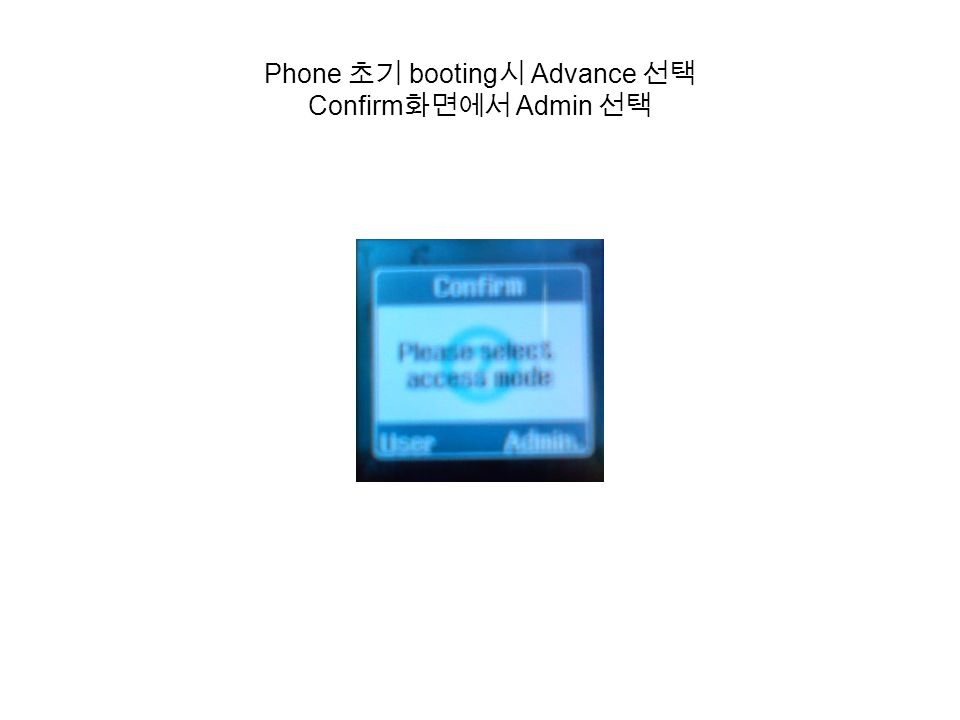 Phone 초기 booting 시 Advance 선택 Confirm 화면에서 Admin 선택