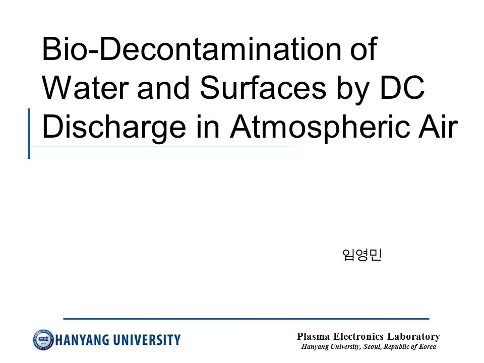Plasma Electronics Laboratory Hanyang University, Seoul, Republic of Korea Bio-Decontamination of Water and Surfaces by DC Discharge in Atmospheric Air 임영민