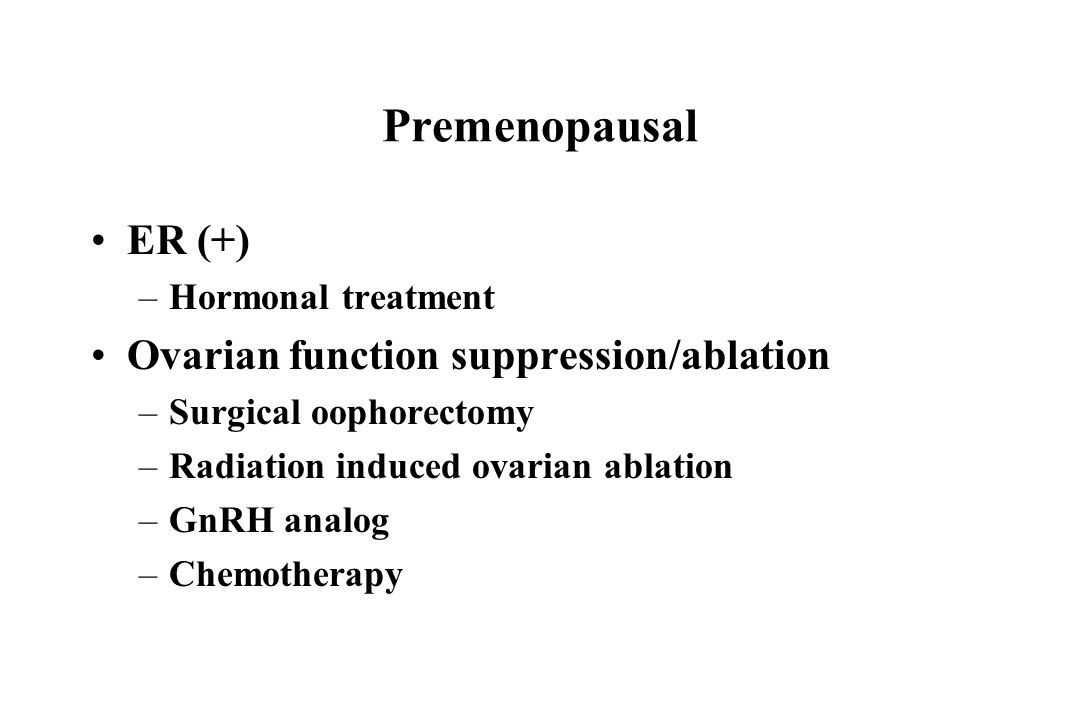 Premenopausal ER (+) –Hormonal treatment Ovarian function suppression/ablation –Surgical oophorectomy –Radiation induced ovarian ablation –GnRH analog –Chemotherapy