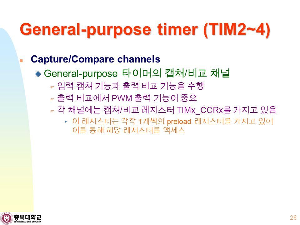 General-purpose timer (TIM2~4) Capture/Compare channels  General-purpose 타이머의 캡쳐 / 비교 채널  입력 캡쳐 기능과 출력 비교 기능을 수행  출력 비교에서 PWM 출력 기능이 중요  각 채널에는 캡쳐 / 비교 레지스터 TIMx_CCRx 를 가지고 있음 이 레지스터는 각각 1 개씩의 preload 레지스터를 가지고 있어 이를 통해 해당 레지스터를 액세스 26