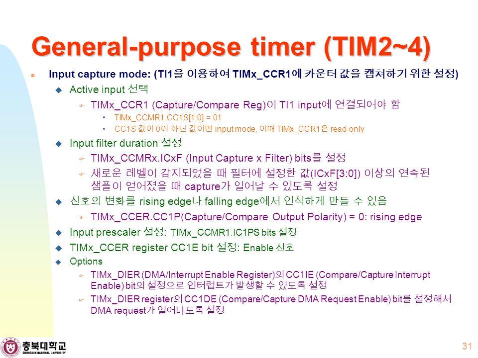 General-purpose timer (TIM2~4) Input capture mode: (TI1 을 이용하여 TIMx_CCR1 에 카운터 값을 캡쳐하기 위한 설정 )  Active input 선택  TIMx_CCR1 (Capture/Compare Reg) 이 TI1 input 에 연결되어야 함 TIMx_CCMR1.CC1S[1:0] = 01 CC1S 값이 0 이 아닌 값이면 input mode, 이때 TIMx_CCR1 은 read-only  Input filter duration 설정  TIMx_CCMRx.ICxF (Input Capture x Filter) bits 를 설정  새로운 레벨이 감지되었을 때 필터에 설정한 값 (ICxF[3:0]) 이상의 연속된 샘플이 얻어졌을 때 capture 가 일어날 수 있도록 설정  신호의 변화를 rising edge 나 falling edge 에서 인식하게 만들 수 있음  TIMx_CCER.CC1P(Capture/Compare Output Polarity) = 0: rising edge  Input prescaler 설정 : TIMx_CCMR1.IC1PS bits 설정  TIMx_CCER register CC1E bit 설정 : E nable 신호  Options  TIMx_DIER (DMA/Interrupt Enable Register) 의 CC1IE (Compare/Capture Interrupt Enable) bit 의 설정으로 인터럽트가 발생할 수 있도록 설정  TIMx_DIER register 의 CC1DE (Compare/Capture DMA Request Enable) bit 를 설정해서 DMA request 가 일어나도록 설정 31
