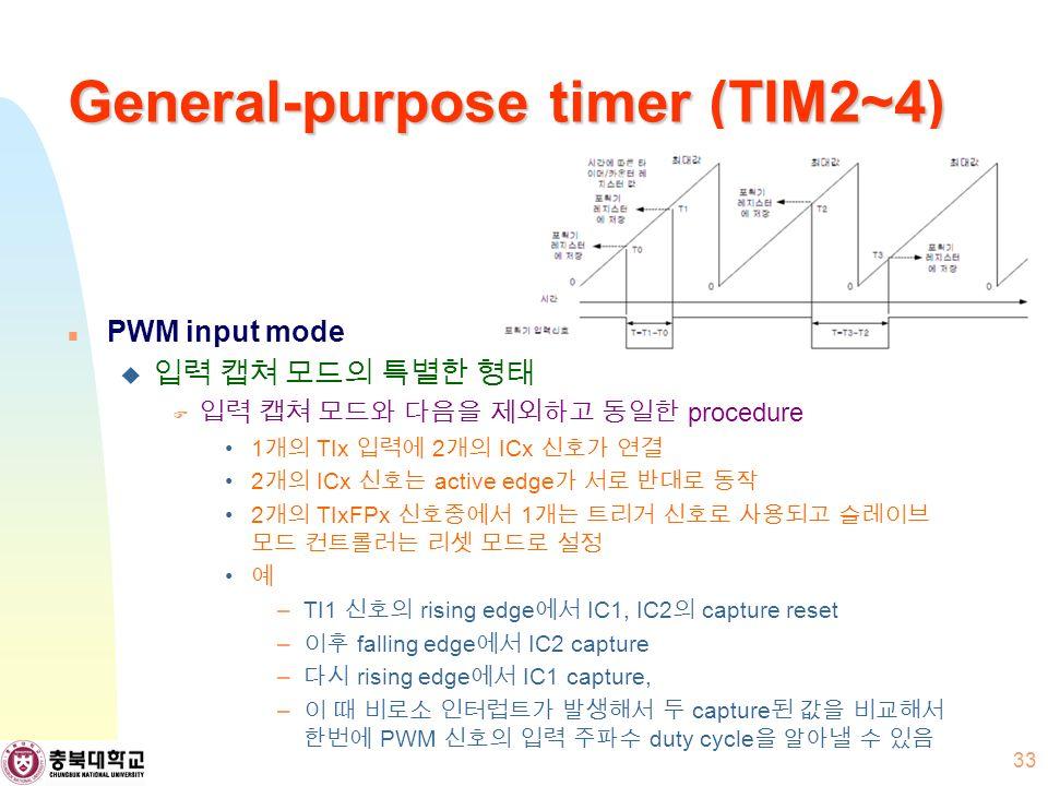 General-purpose timer (TIM2~4) PWM input mode  입력 캡쳐 모드의 특별한 형태  입력 캡쳐 모드와 다음을 제외하고 동일한 procedure 1 개의 TIx 입력에 2 개의 ICx 신호가 연결 2 개의 ICx 신호는 active edge 가 서로 반대로 동작 2 개의 TIxFPx 신호중에서 1 개는 트리거 신호로 사용되고 슬레이브 모드 컨트롤러는 리셋 모드로 설정 예 –TI1 신호의 rising edge 에서 IC1, IC2 의 capture reset – 이후 falling edge 에서 IC2 capture – 다시 rising edge 에서 IC1 capture, – 이 때 비로소 인터럽트가 발생해서 두 capture 된 값을 비교해서 한번에 PWM 신호의 입력 주파수 duty cycle 을 알아낼 수 있음 33