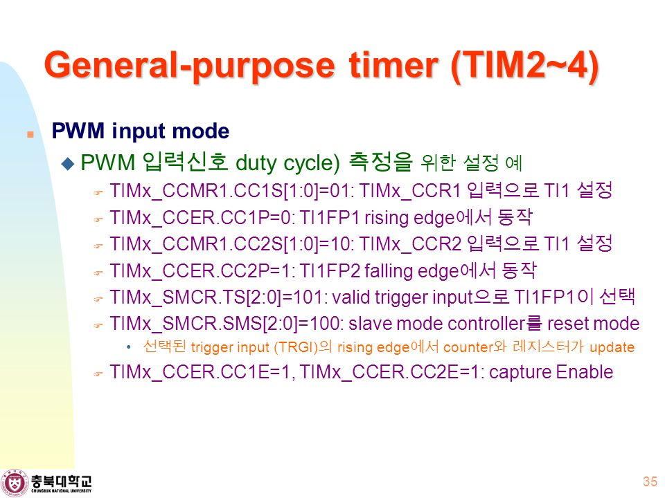 General-purpose timer (TIM2~4) PWM input mode  PWM 입력신호 duty cycle) 측정을 위한 설정 예  TIMx_CCMR1.CC1S[1:0]=01: TIMx_CCR1 입력으로 TI1 설정  TIMx_CCER.CC1P=0: TI1FP1 rising edge 에서 동작  TIMx_CCMR1.CC2S[1:0]=10: TIMx_CCR2 입력으로 TI1 설정  TIMx_CCER.CC2P=1: TI1FP2 falling edge 에서 동작  TIMx_SMCR.TS[2:0]=101: valid trigger input 으로 TI1FP1 이 선택  TIMx_SMCR.SMS[2:0]=100: slave mode controller 를 reset mode 선택된 trigger input (TRGI) 의 rising edge 에서 counter 와 레지스터가 update  TIMx_CCER.CC1E=1, TIMx_CCER.CC2E=1: capture Enable 35