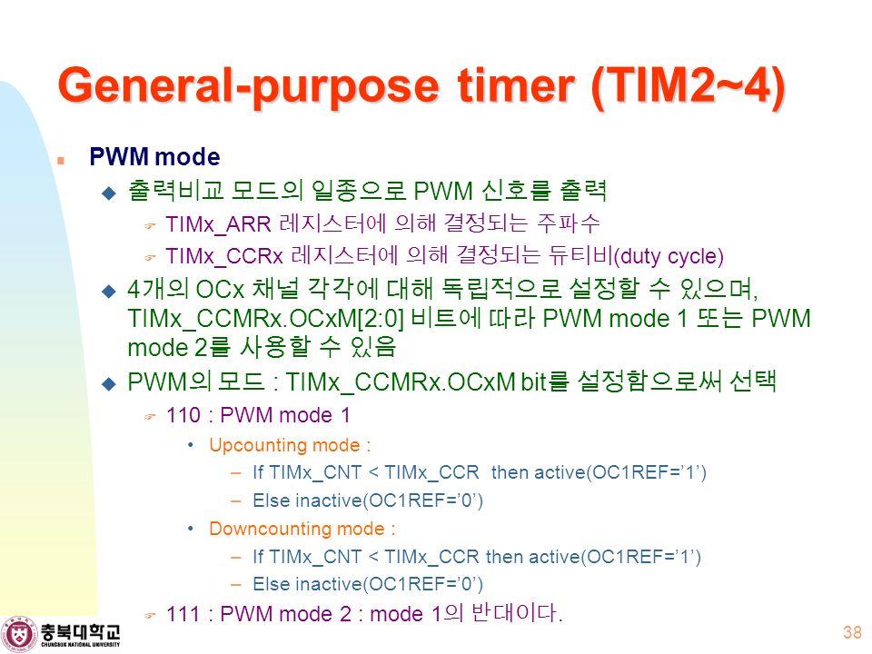 General-purpose timer (TIM2~4) PWM mode  출력비교 모드의 일종으로 PWM 신호를 출력  TIMx_ARR 레지스터에 의해 결정되는 주파수  TIMx_CCRx 레지스터에 의해 결정되는 듀티비 (duty cycle)  4 개의 OCx 채널 각각에 대해 독립적으로 설정할 수 있으며, TIMx_CCMRx.OCxM[2:0] 비트에 따라 PWM mode 1 또는 PWM mode 2 를 사용할 수 있음  PWM 의 모드 : TIMx_CCMRx.OCxM bit 를 설정함으로써 선택  110 : PWM mode 1 Upcounting mode : –If TIMx_CNT < TIMx_CCR then active(OC1REF='1') –Else inactive(OC1REF='0') Downcounting mode : –If TIMx_CNT < TIMx_CCR then active(OC1REF='1') –Else inactive(OC1REF='0')  111 : PWM mode 2 : mode 1 의 반대이다.