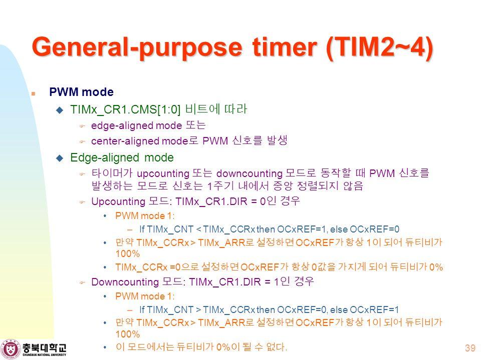 General-purpose timer (TIM2~4) PWM mode  TIMx_CR1.CMS[1:0] 비트에 따라  edge-aligned mode 또는  center-aligned mode 로 PWM 신호를 발생  Edge-aligned mode  타이머가 upcounting 또는 downcounting 모드로 동작할 때 PWM 신호를 발생하는 모드로 신호는 1 주기 내에서 중앙 정렬되지 않음  Upcounting 모드 : TIMx_CR1.DIR = 0 인 경우 PWM mode 1: –If TIMx_CNT < TIMx_CCRx then OCxREF=1, else OCxREF=0 만약 TIMx_CCRx > TIMx_ARR 로 설정하면 OCxREF 가 항상 1 이 되어 듀티비가 100% TIMx_CCRx =0 으로 설정하면 OCxREF 가 항상 0 값을 가지게 되어 듀티비가 0%  Downcounting 모드 : TIMx_CR1.DIR = 1 인 경우 PWM mode 1: –If TIMx_CNT > TIMx_CCRx then OCxREF=0, else OCxREF=1 만약 TIMx_CCRx > TIMx_ARR 로 설정하면 OCxREF 가 항상 1 이 되어 듀티비가 100% 이 모드에서는 듀티비가 0% 이 될 수 없다.