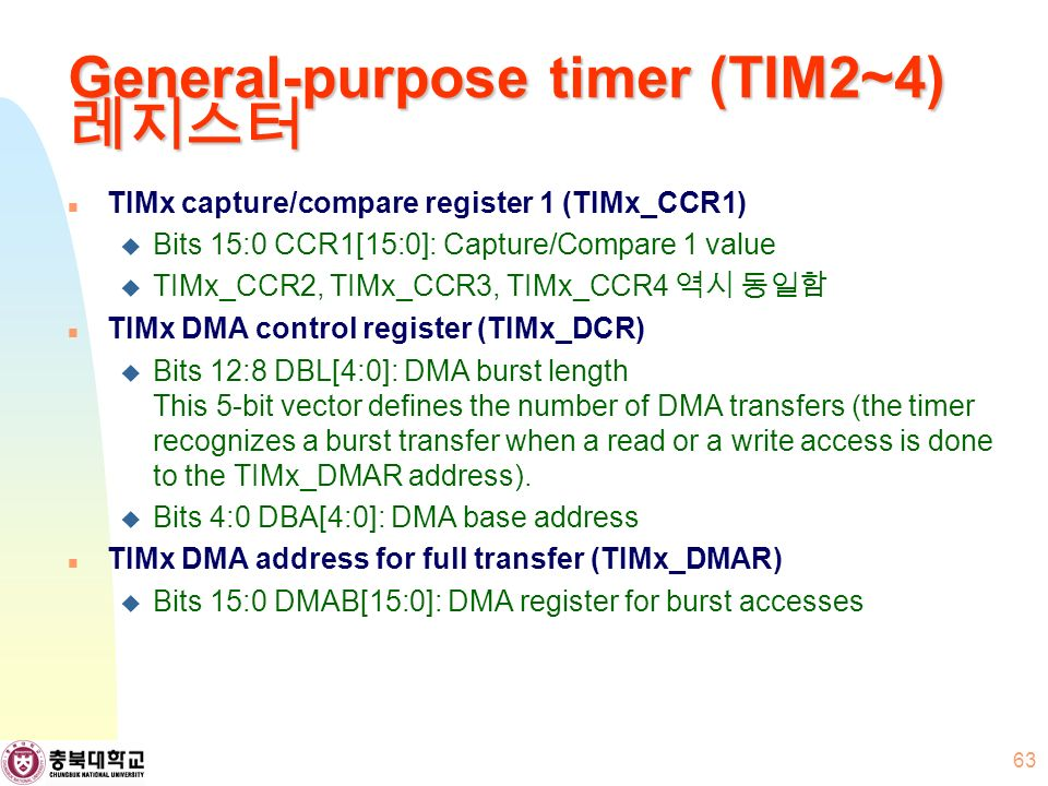General-purpose timer (TIM2~4) 레지스터 TIMx capture/compare register 1 (TIMx_CCR1)  Bits 15:0 CCR1[15:0]: Capture/Compare 1 value  TIMx_CCR2, TIMx_CCR3, TIMx_CCR4 역시 동일함 TIMx DMA control register (TIMx_DCR)  Bits 12:8 DBL[4:0]: DMA burst length This 5-bit vector defines the number of DMA transfers (the timer recognizes a burst transfer when a read or a write access is done to the TIMx_DMAR address).