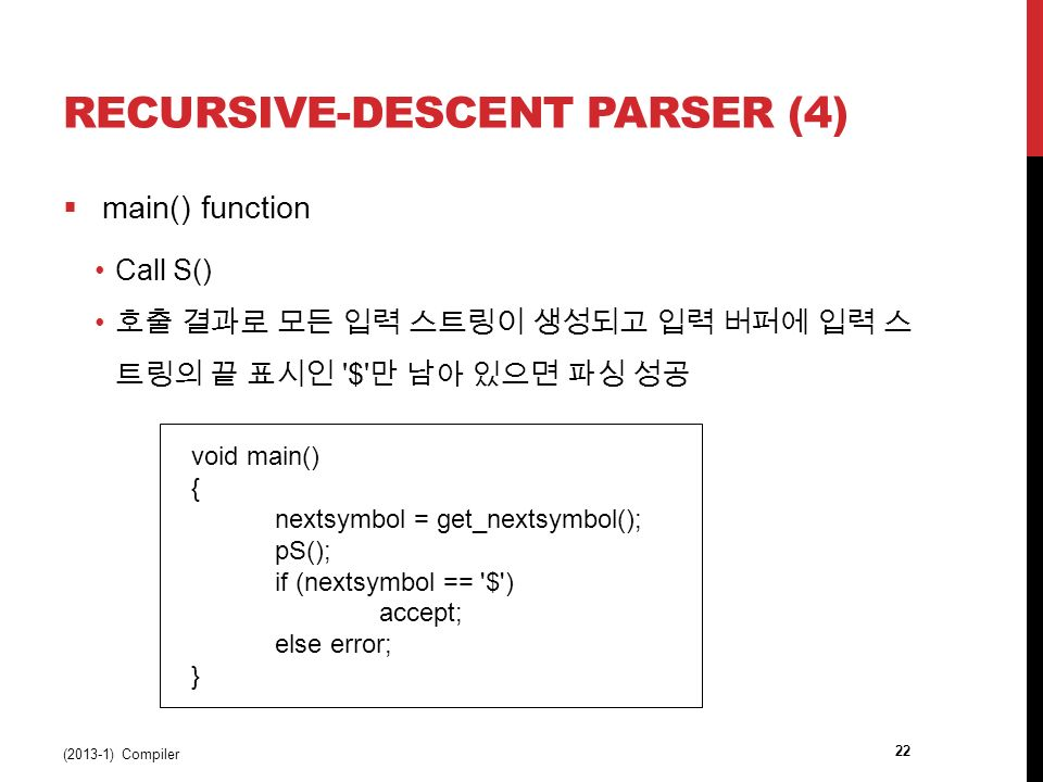 RECURSIVE-DESCENT PARSER (4)  main() function Call S() 호출 결과로 모든 입력 스트링이 생성되고 입력 버퍼에 입력 스 트링의 끝 표시인 $ 만 남아 있으면 파싱 성공 (2013-1) Compiler 22 void main() { nextsymbol = get_nextsymbol(); pS(); if (nextsymbol == $ ) accept; else error; }