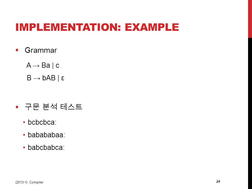 IMPLEMENTATION: EXAMPLE  Grammar A → Ba | c B → bAB | ε  구문 분석 테스트 bcbcbca: babababaa: babcbabca: (2013-1) Compiler 24