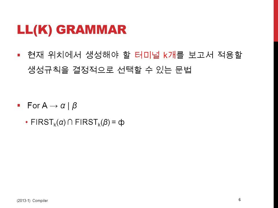 LL(K) GRAMMAR  현재 위치에서 생성해야 할 터미널 k 개를 보고서 적용할 생성규칙을 결정적으로 선택할 수 있는 문법  For A → α | β FIRST k (α) ∩ FIRST k (β) = ф (2013-1) Compiler 6