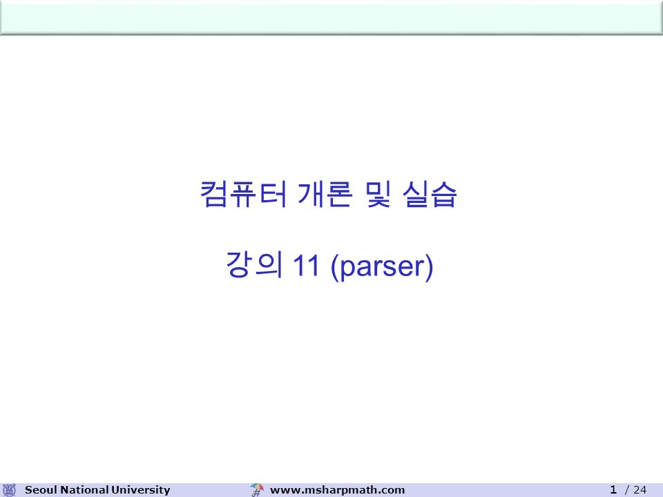 www.msharpmath.comSeoul National University 1 / 24 컴퓨터 개론 및 실습 강의 11 (parser)