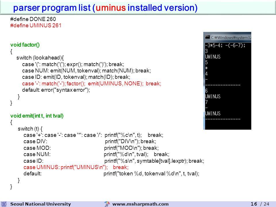 www.msharpmath.comSeoul National University 16 / 24 #define DONE 260 #define UMINUS 261 void factor() { switch (lookahead){ case ( : match( ( ); expr(); match( ) ); break; case NUM: emit(NUM, tokenval); match(NUM); break; case ID: emit(ID, tokenval); match(ID); break; case - : match( - ); factor(); emit(UMINUS, NONE); break; default: error( syntax error ); } void emit(int t, int tval) { switch (t) { case + : case - : case * : case / : printf( %c\n , t); break; case DIV: printf( DIV\n ); break; case MOD: printf( MOD\n ); break; case NUM: printf( %d\n , tval); break; case ID: printf( %s\n , symtable[tval].lexptr); break; case UMINUS: printf( UMINUS\n ); break; default: printf( token %d, tokenval %d\n , t, tval); } parser program list (uminus installed version)