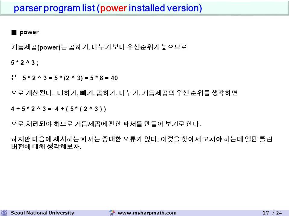 www.msharpmath.comSeoul National University 17 / 24 parser program list (power installed version) ■ power 거듭제곱 (power) 는 곱하기, 나누기 보다 우선순위가 높으므로 5 * 2 ^ 3 ; 은 5 * 2 ^ 3 = 5 * (2 ^ 3) = 5 * 8 = 40 으로 계산된다.