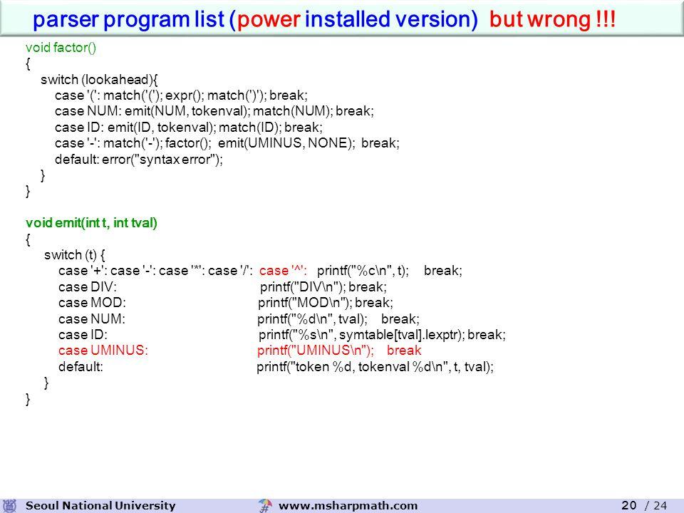 www.msharpmath.comSeoul National University 20 / 24 void factor() { switch (lookahead){ case ( : match( ( ); expr(); match( ) ); break; case NUM: emit(NUM, tokenval); match(NUM); break; case ID: emit(ID, tokenval); match(ID); break; case - : match( - ); factor(); emit(UMINUS, NONE); break; default: error( syntax error ); } void emit(int t, int tval) { switch (t) { case + : case - : case * : case / : case ^ : printf( %c\n , t); break; case DIV: printf( DIV\n ); break; case MOD: printf( MOD\n ); break; case NUM: printf( %d\n , tval); break; case ID: printf( %s\n , symtable[tval].lexptr); break; case UMINUS: printf( UMINUS\n ); break default: printf( token %d, tokenval %d\n , t, tval); } parser program list (power installed version) but wrong !!!