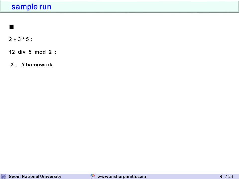 www.msharpmath.comSeoul National University 4 / 24 ■ 2 + 3 * 5 ; 12div 5 mod 2 ; -3 ; // homework sample run