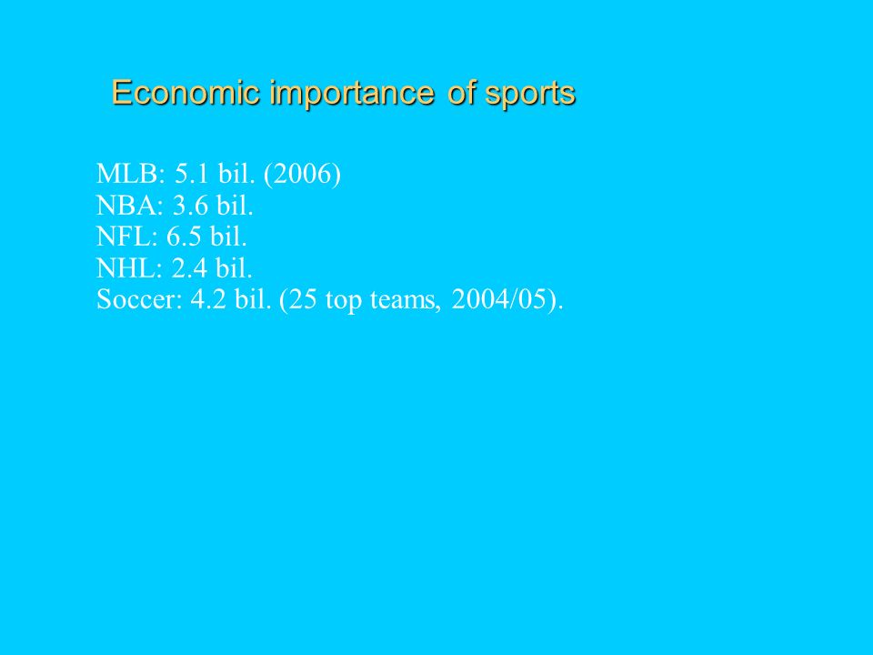 Economic importance of sports MLB: 5.1 bil. (2006) NBA: 3.6 bil.