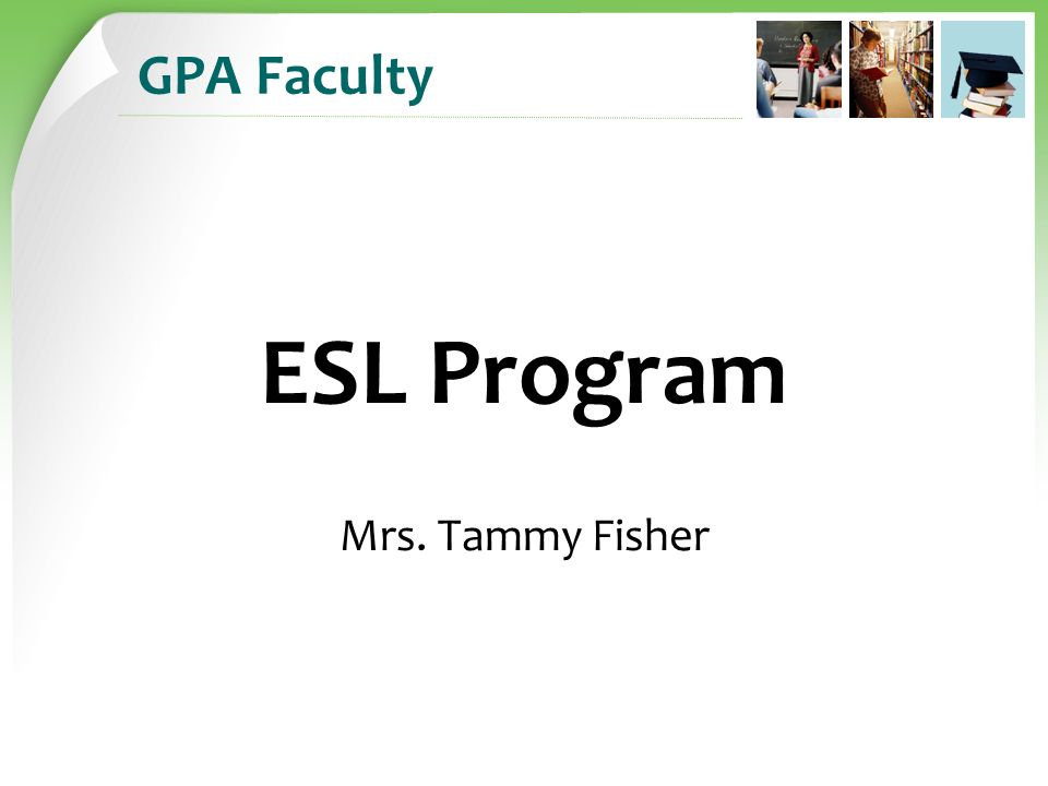 GPA Faculty ESL Program Mrs. Tammy Fisher