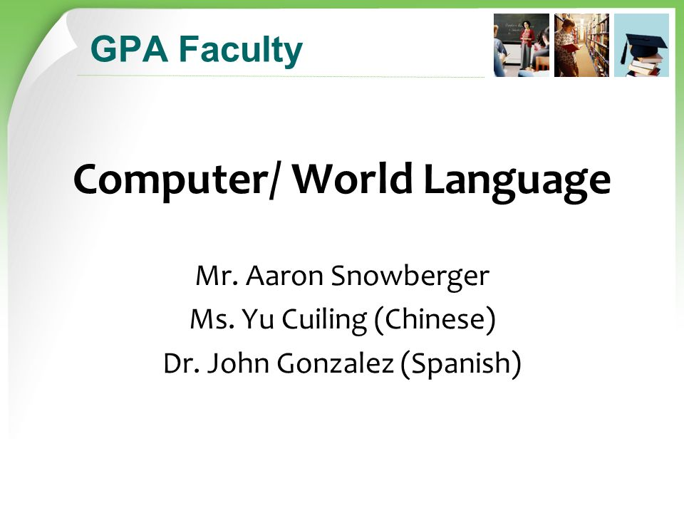 GPA Faculty Computer/ World Language Mr. Aaron Snowberger Ms.