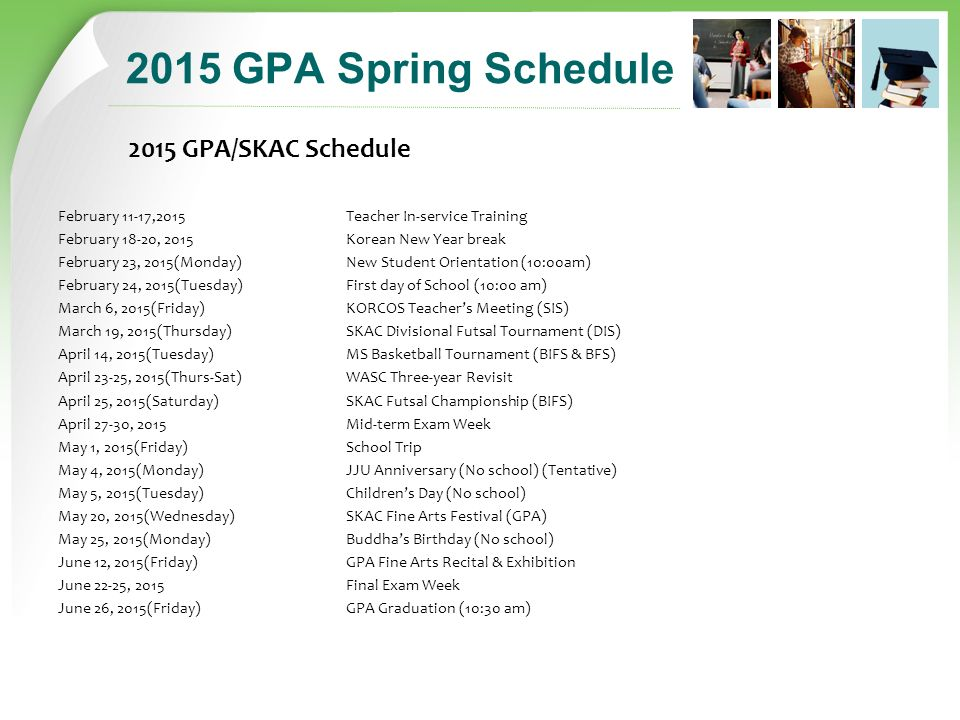2015 GPA Spring Schedule 2015 GPA/SKAC Schedule February 11-17,2015 Teacher In-service Training February 18-20, 2015 Korean New Year break February 23, 2015(Monday) New Student Orientation (10:00am) February 24, 2015(Tuesday) First day of School (10:00 am) March 6, 2015(Friday) KORCOS Teacher's Meeting (SIS) March 19, 2015(Thursday) SKAC Divisional Futsal Tournament (DIS) April 14, 2015(Tuesday) MS Basketball Tournament (BIFS & BFS) April 23-25, 2015(Thurs-Sat) WASC Three-year Revisit April 25, 2015(Saturday) SKAC Futsal Championship (BIFS) April 27-30, 2015 Mid-term Exam Week May 1, 2015(Friday) School Trip May 4, 2015(Monday) JJU Anniversary (No school) (Tentative) May 5, 2015(Tuesday) Children's Day (No school) May 20, 2015(Wednesday) SKAC Fine Arts Festival (GPA) May 25, 2015(Monday) Buddha's Birthday (No school) June 12, 2015(Friday) GPA Fine Arts Recital & Exhibition June 22-25, 2015 Final Exam Week June 26, 2015(Friday) GPA Graduation (10:30 am)