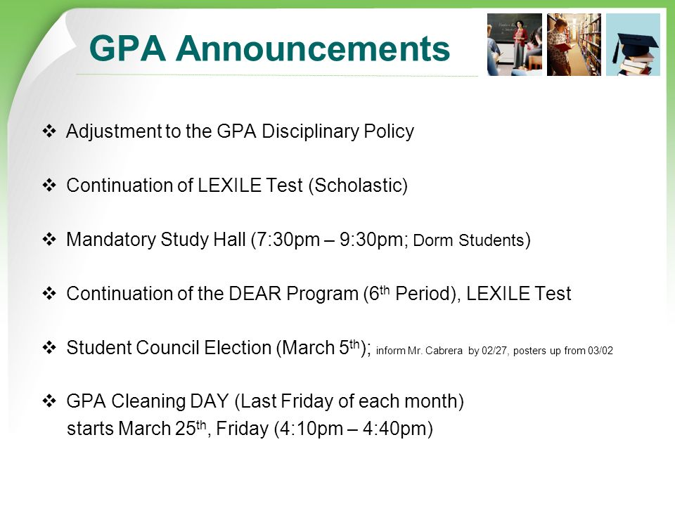 GPA Announcements  Adjustment to the GPA Disciplinary Policy  Continuation of LEXILE Test (Scholastic)  Mandatory Study Hall (7:30pm – 9:30pm; Dorm Students )  Continuation of the DEAR Program (6 th Period), LEXILE Test  Student Council Election (March 5 th ); inform Mr.