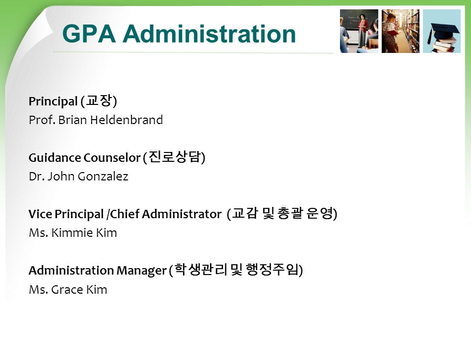 GPA Administration Principal ( 교장 ) Prof. Brian Heldenbrand Guidance Counselor ( 진로상담 ) Dr.