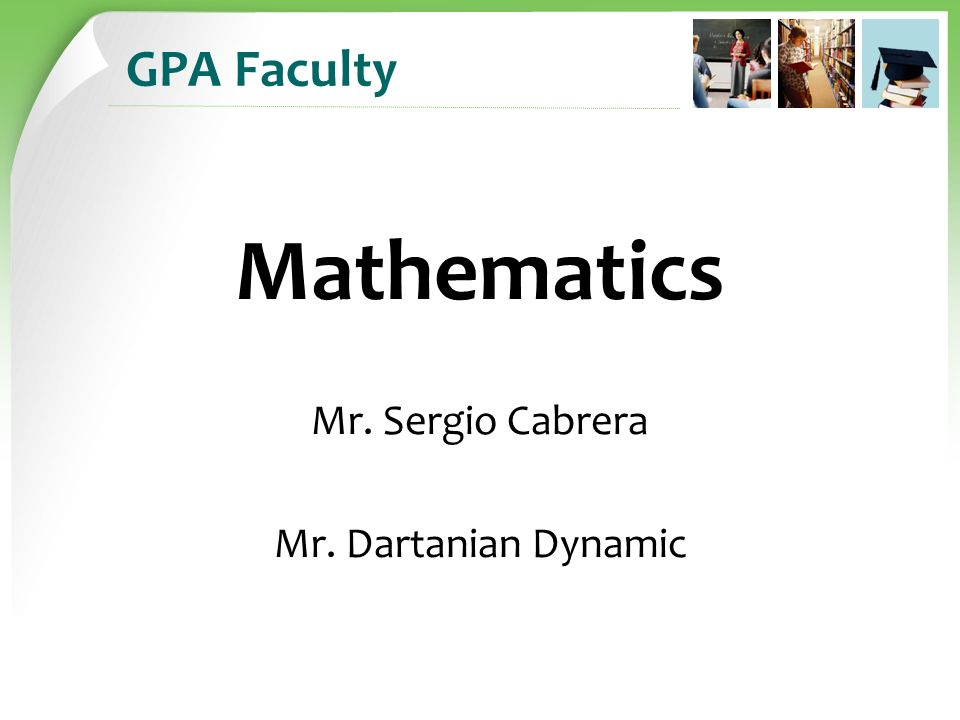 GPA Faculty Mathematics Mr. Sergio Cabrera Mr. Dartanian Dynamic