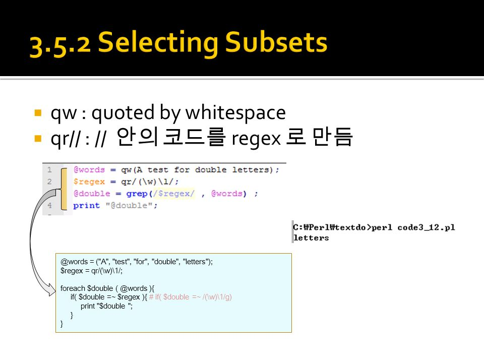  qw : quoted by whitespace  qr// : // 안의 코드를 regex 로 = ( A , test , for , double , letters ); $regex = qr/(\w)\1/; foreach $double ){ if( $double =~ $regex ){ # if( $double =~ /(\w)\1/g) print $double ; }