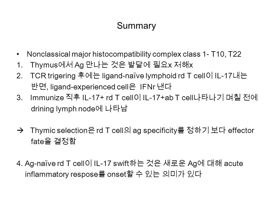 Summary Nonclassical major histocompatibility complex class 1- T10, T22 1.Thymus에서 Ag 만나는 것은 발달에 필요x 저해x 2.TCR trigering 후에는 ligand-naïve lymphoid rd T cell이 IL-17내는 반면, ligand-experienced cell은 IFNr 낸다 3.Immunize 직후 IL-17+ rd T cell이 IL-17+ab T cell나타나기 며칠 전에 drining lymph node에 나타남  Thymic selection은 rd T cell의 ag specificity를 정하기 보다 effector fate을 결정함 4.