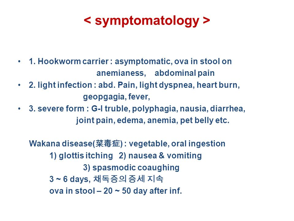 1. Hookworm carrier : asymptomatic, ova in stool on anemianess, abdominal pain 2.