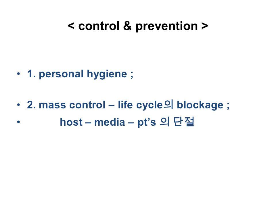 1. personal hygiene ; 2. mass control – life cycle 의 blockage ; host – media – pt's 의 단절