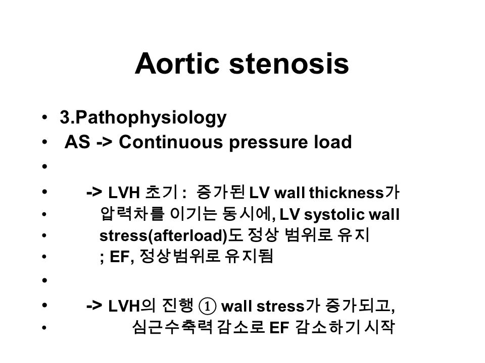 Aortic stenosis 3.Pathophysiology AS -> Continuous pressure load -> LVH 초기 : 증가된 LV wall thickness 가 압력차를 이기는 동시에, LV systolic wall stress(afterload) 도 정상 범위로 유지 ; EF, 정상범위로 유지됨 -> LVH 의 진행 ① wall stress 가 증가되고, 심근수축력 감소로 EF 감소하기 시작