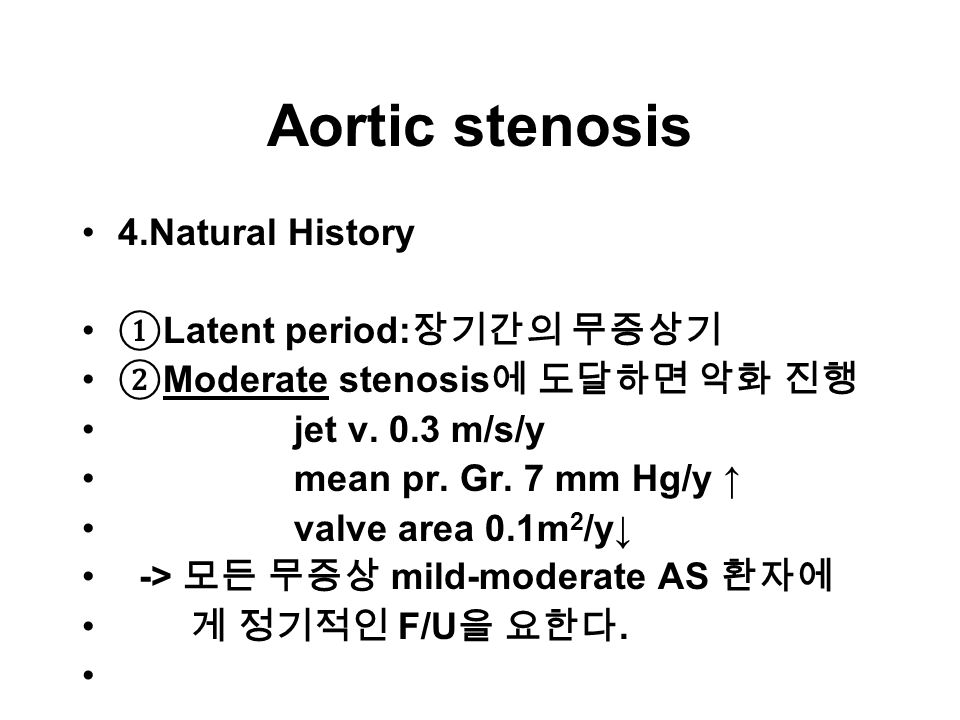 Aortic stenosis 4.Natural History ① Latent period: 장기간의 무증상기 ② Moderate stenosis 에 도달하면 악화 진행 jet v.