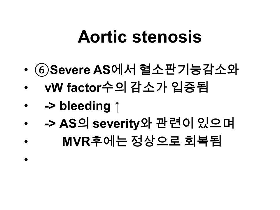 Aortic stenosis ⑥ Severe AS 에서 혈소판기능감소와 vW factor 수의 감소가 입증됨 -> bleeding ↑ -> AS 의 severity 와 관련이 있으며 MVR 후에는 정상으로 회복됨