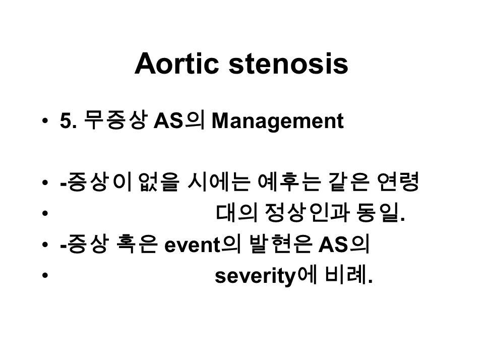 Aortic stenosis 5. 무증상 AS 의 Management - 증상이 없을 시에는 예후는 같은 연령 대의 정상인과 동일.